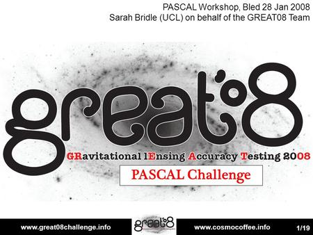 Www.great08challenge.infowww.cosmocoffee.info 1/19 PASCAL Challenge PASCAL Workshop, Bled 28 Jan 2008 Sarah Bridle (UCL) on behalf of the GREAT08 Team.
