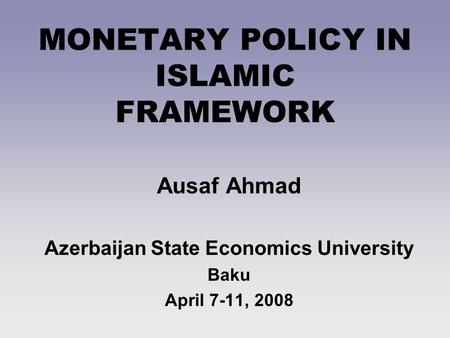 MONETARY POLICY IN ISLAMIC FRAMEWORK Ausaf Ahmad Azerbaijan State Economics University Baku April 7-11, 2008.
