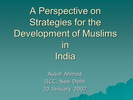 A Perspective on Strategies for the Development of Muslims in India Ausaf Ahmad IICC, New Delhi 20 January 2007.