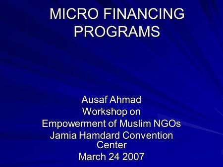 MICRO FINANCING PROGRAMS Ausaf Ahmad Workshop on Empowerment of Muslim NGOs Jamia Hamdard Convention Center March 24 2007.