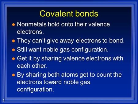 1 Covalent bonds l Nonmetals hold onto their valence electrons. l They cant give away electrons to bond. l Still want noble gas configuration. l Get it.
