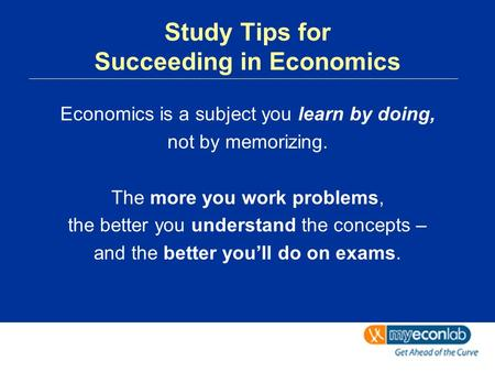 Study Tips for Succeeding in Economics Economics is a subject you learn by doing, not by memorizing. The more you work problems, the better you understand.