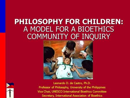 PHILOSOPHY FOR CHILDREN: A MODEL FOR A BIOETHICS COMMUNITY OF INQUIRY Leonardo D. de Castro, Ph.D. Professor of Philosophy, University of the Philippines.