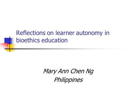 Reflections on learner autonomy in bioethics education Mary Ann Chen Ng Philippines.