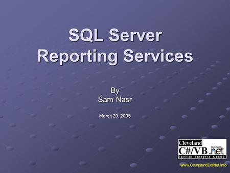 SQL Server Reporting Services By Sam Nasr March 29, 2005 www.ClevelandDotNet.info.
