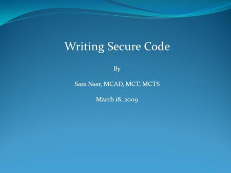 Writing Secure Code By Sam Nasr, MCAD, MCT, MCTS March 18, 2009.