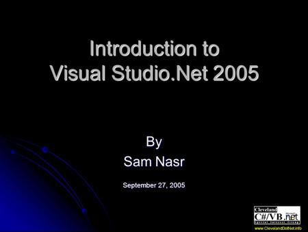 Introduction to Visual Studio.Net 2005 By Sam Nasr September 27, 2005 www.ClevelandDotNet.info.