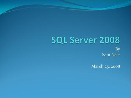 By Sam Nasr March 25, 2008. Agenda SQL Server 2008 Features Break Business Intelligence(BI) Features Certification Q&A Surveys/Raffle Networking at Winking.
