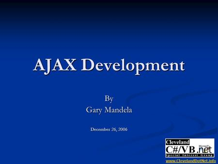 AJAX Development By Gary Mandela December 26, 2006 www.ClevelandDotNet.info.
