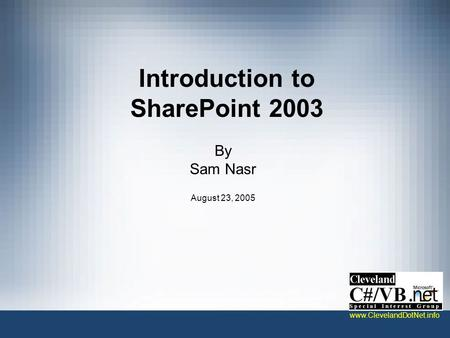 Introduction to SharePoint 2003 By Sam Nasr August 23, 2005 www.ClevelandDotNet.info.