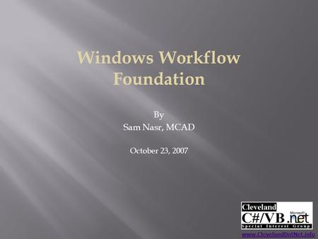 Windows Workflow Foundation By Sam Nasr, MCAD October 23, 2007 www.ClevelandDotNet.info.