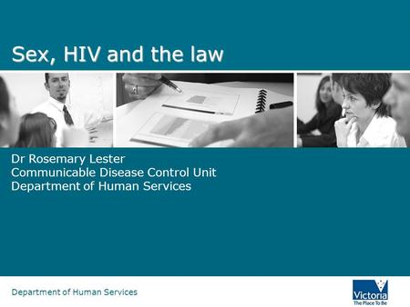 Department of Human Services Sex, HIV and the law Dr Rosemary Lester Communicable Disease Control Unit Department of Human Services.