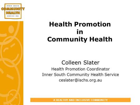 A HEALTHY AND INCLUSIVE COMMUNITY Health Promotion in Community Health Colleen Slater Health Promotion Coordinator Inner South Community Health Service.