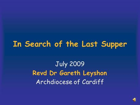 In Search of the Last Supper July 2009 Revd Dr Gareth Leyshon Archdiocese of Cardiff.