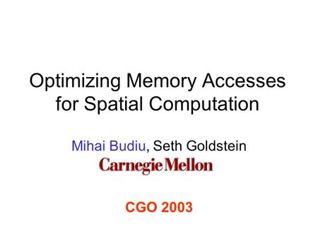 Optimizing Memory Accesses for Spatial Computation Mihai Budiu, Seth Goldstein CGO 2003.