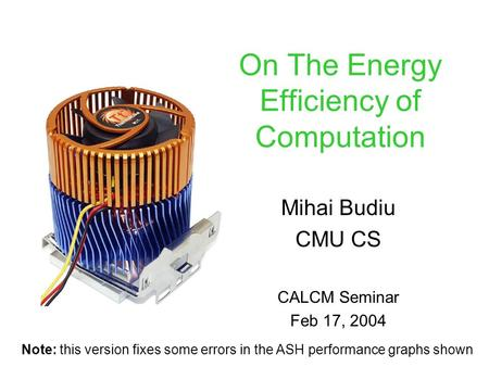 On The Energy Efficiency of Computation Mihai Budiu CMU CS CALCM Seminar Feb 17, 2004 Note: this version fixes some errors in the ASH performance graphs.