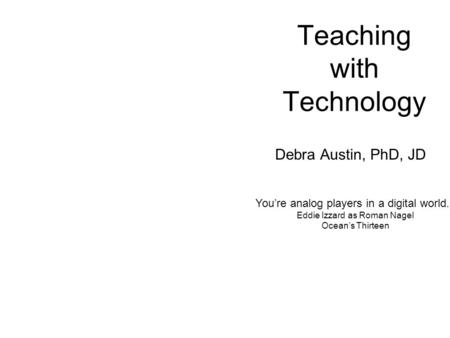 Teaching with Technology Debra Austin, PhD, JD Youre analog players in a digital world. Eddie Izzard as Roman Nagel Oceans Thirteen.