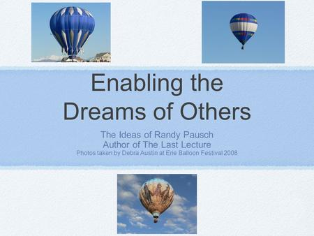 Enabling the Dreams of Others The Ideas of Randy Pausch Author of The Last Lecture Photos taken by Debra Austin at Erie Balloon Festival 2008.