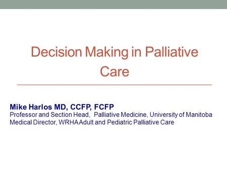 Decision Making in Palliative Care Professor and Section Head, Palliative Medicine, University of Manitoba Medical Director, WRHA Adult and Pediatric Palliative.
