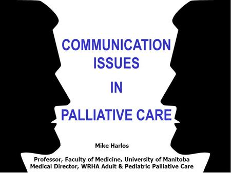 COMMUNICATION ISSUES IN PALLIATIVE CARE Mike Harlos Professor, Faculty of Medicine, University of Manitoba Medical Director, WRHA Adult & Pediatric Palliative.