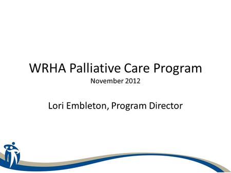 WRHA Palliative Care Program November 2012 Lori Embleton, Program Director.