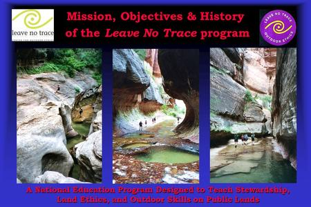 Mission, Objectives & History of the Leave No Trace program A National Education Program Designed to Teach Stewardship, Land Ethics, and Outdoor Skills.