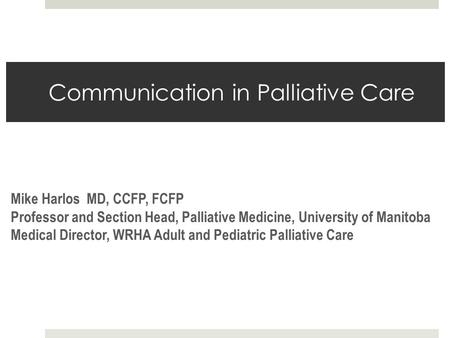 Communication in Palliative Care Mike Harlos MD, CCFP, FCFP Professor and Section Head, Palliative Medicine, University of Manitoba Medical Director, WRHA.