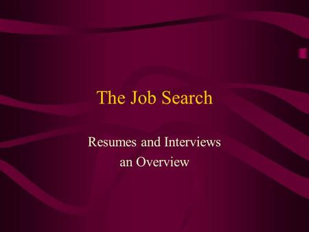 The Job Search Resumes and Interviews an Overview.