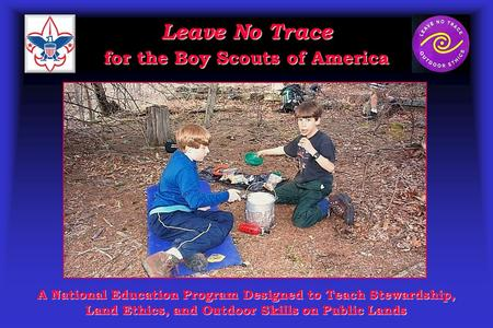 Leave No Trace for the Boy Scouts of America A National Education Program Designed to Teach Stewardship, Land Ethics, and Outdoor Skills on Public Lands.