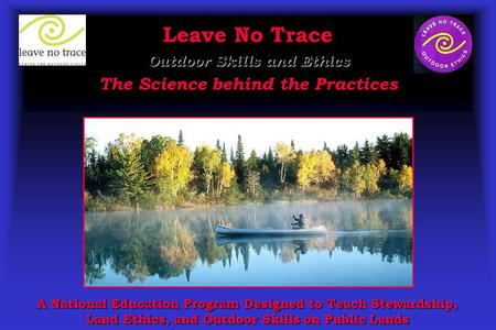 Leave No Trace Outdoor Skills and Ethics The Science behind the Practices A National Education Program Designed to Teach Stewardship, Land Ethics, and.