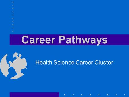 Career Pathways Health Science Career Cluster. Objectives Define a career pathway Identify the five health science career pathways Name four steps in.