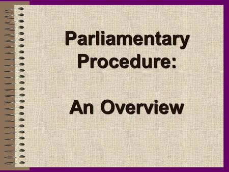 Parliamentary Procedure: An Overview. History of Parliamentary Procedure Parliamentary Procedure arose from the early days of English Parliamentary Law.