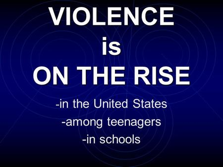 VIOLENCE is ON THE RISE - in the United States -among teenagers -in schools.