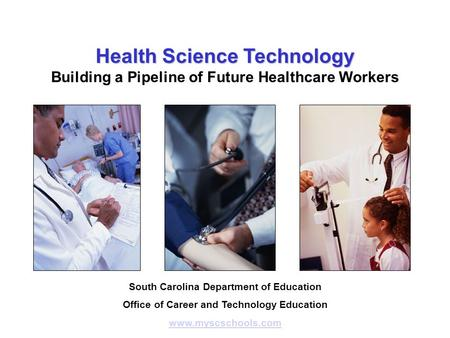 Health Science Technology Building a Pipeline of Future Healthcare Workers South Carolina Department of Education Office of Career and Technology Education.
