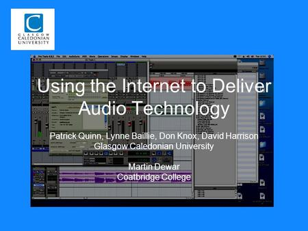 Using the Internet to Deliver Audio Technology Patrick Quinn, Lynne Baillie, Don Knox, David Harrison Glasgow Caledonian University Martin Dewar Coatbridge.