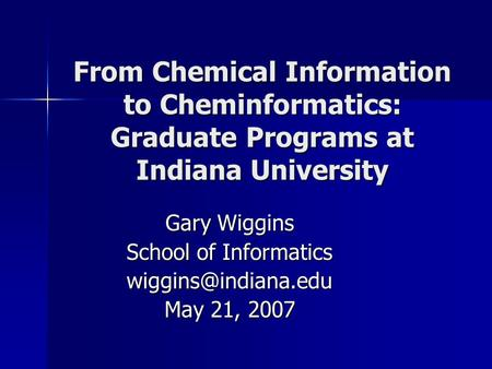 From Chemical Information to Cheminformatics: Graduate Programs at Indiana University Gary Wiggins School of Informatics May 21, 2007.
