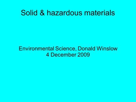 Solid & hazardous materials Environmental Science, Donald Winslow 4 December 2009.