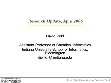 Indiana University School of David Wild – Research Overview April 2006. Page 1 Research Update, April 2006 David Wild Assistant Professor of Chemical Informatics.