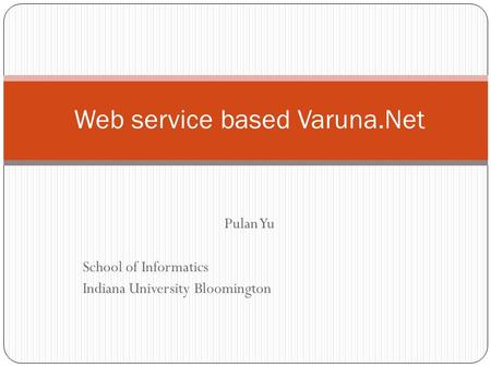 Pulan Yu School of Informatics Indiana University Bloomington Web service based Varuna.Net.