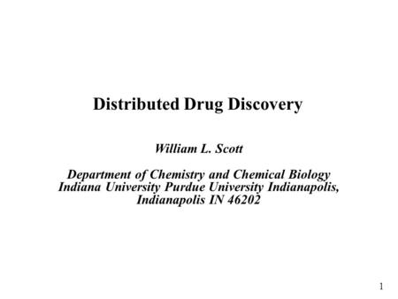 Distributed Drug Discovery William L. Scott Department of Chemistry and Chemical Biology Indiana University Purdue University Indianapolis, Indianapolis.