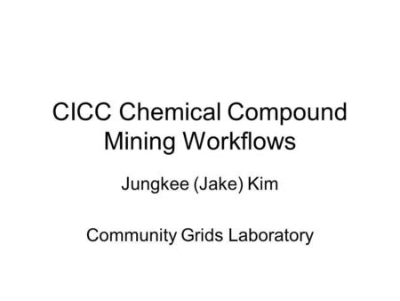 CICC Chemical Compound Mining Workflows Jungkee (Jake) Kim Community Grids Laboratory.