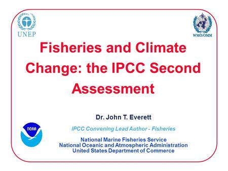 Fisheries and Climate Change: the IPCC Second Assessment Dr. John T. Everett IPCC Convening Lead Author - Fisheries National Marine Fisheries Service National.