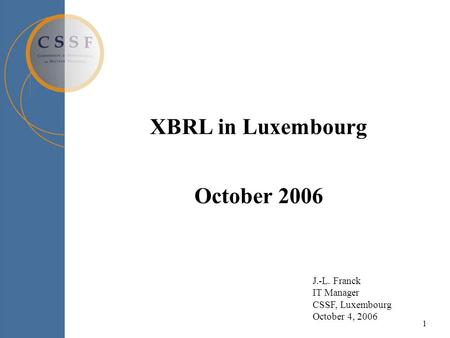 1 XBRL in Luxembourg October 2006 J.-L. Franck IT Manager CSSF, Luxembourg October 4, 2006.