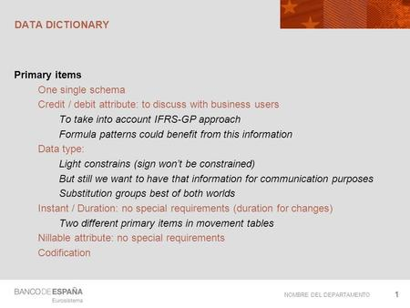NOMBRE DEL DEPARTAMENTO DATA DICTIONARY Primary items One single schema Credit / debit attribute: to discuss with business users To take into account IFRS-GP.