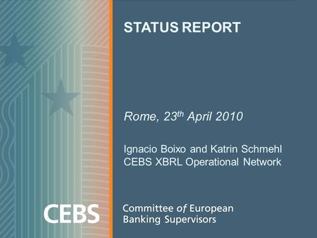 STATUS REPORT Rome, 23 th April 2010 Ignacio Boixo and Katrin Schmehl CEBS XBRL Operational Network.