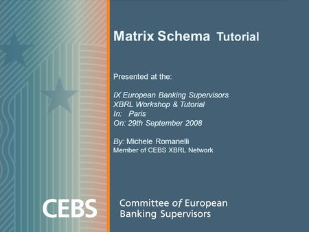 Matrix Schema Tutorial Presented at the: IX European Banking Supervisors XBRL Workshop & Tutorial In: Paris On: 29th September 2008 By: Michele Romanelli.