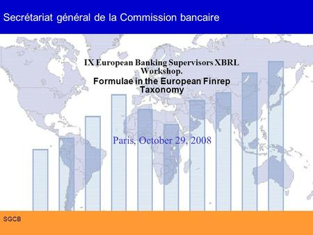 Formulae in the European Finrep Taxonomy SGCB IX European Banking Supervisors XBRL Workshop. Formulae in the European Finrep Taxonomy Paris, October 29,