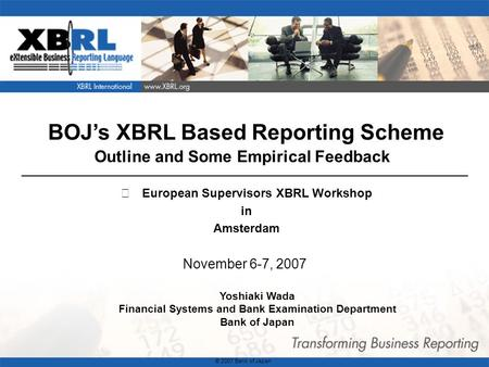 1 BOJs XBRL Based Reporting Scheme Outline and Some Empirical Feedback November 6-7, 2007 Yoshiaki Wada Financial Systems and Bank Examination Department.