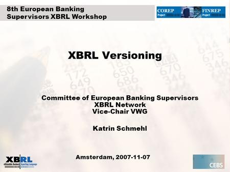 XBRL Versioning Committee of European Banking Supervisors XBRL Network Vice-Chair VWG Katrin Schmehl Amsterdam, 2007-11-07 8th European Banking Supervisors.