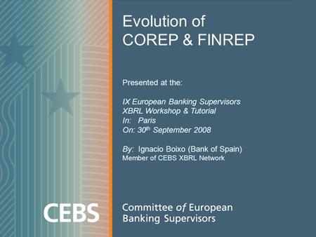 1 Evolution of COREP & FINREP Presented at the: IX European Banking Supervisors XBRL Workshop & Tutorial In: Paris On: 30 th September 2008 By: Ignacio.